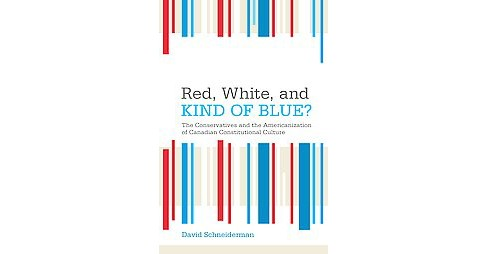 Red, White, and Kind of Blue? : The Conservatives and the Americanization of Canadian Constitutional - image 1 of 1