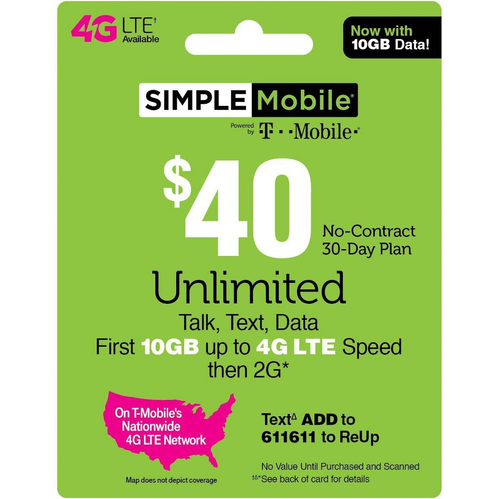 Simple Mobile $40 Unlimited Talk Text Data Prepaid Card (Email Delivery) Simple Mobile $25 Unlimited Talk, Text and Data (First 3GB up to 4G Lte then 2G*) 30-Day Plan. Simple Mobile $30 Unlimited Talk, Text and Data (First 2GB up to 4G Lte then 2G*) 30-Day Plan. Simple Mobile $40 Unlimited Plan provides Unlimited Talk, Text, and Data with the first 10GB of Data up to 4G Lte speeds, then 2G*. Simple Mobile $50 Truly Unlimited 4G Lte** Data, Talk and Text 30-Day Plan (Video typically streams at Dvd quality). Simple Mobile $60 Truly Unlimited 4G Lte Data, Talk and Text 30 Day Plan w 10GB of Mobile Hotspot (Video typically streams at Dvd quality). *Please refer always to the latest Terms and Conditions of Service at SimpleMobile website To get 4G Lte speed, you must have a 4G Lte capable device and 4G Lte Sim. Actual availability, coverage and speed may vary. Lte is a trademark of Etsi. By texting keywords to 611611 you are consenting to receive response messages. Standard messaging and data rates may apply based on your mobile phone service. Please refer always to the Privacy Policy at Simplemobile website/privacypolicy and the Terms and Conditions at Simplemobile website/termsandconditions T-Mobile is a registered trademark of Deutsche Telekom AG. (c) 2019 T-Mobile USA, Inc. - During congestion, Simple Mobile customers may notice reduced speeds vs. T-Mobile customers. 2019 © TracFone Wireless, Inc. Simple Mobile. All rights reserved. Simple Mobile is a registered trademark of TracFone Wireless, Inc.