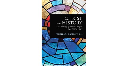 Christ and History : The Christology of Bernard Lonergan from 1935 to 1982 (Paperback) (Frederick E. - image 1 of 1