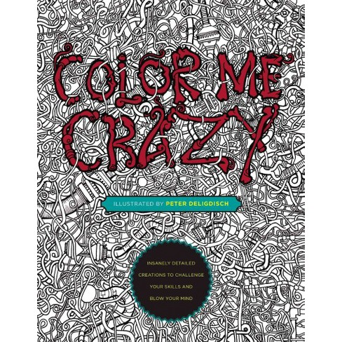 Color Me Crazy Adult Coloring Book: Insanely Detailed Creations To ...