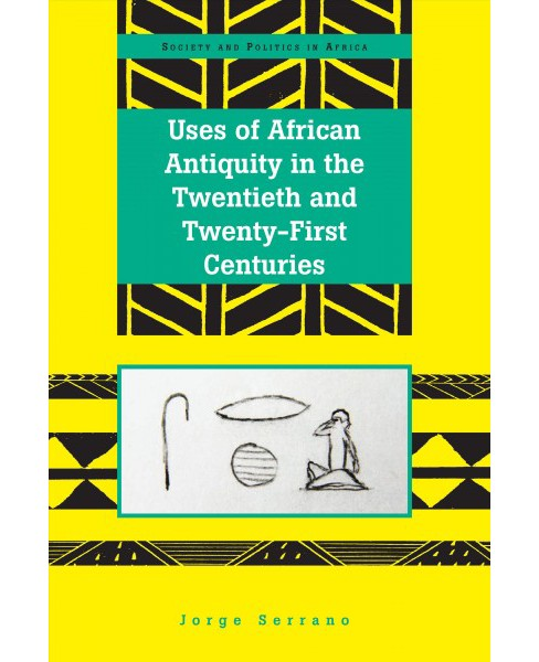 Uses of African Antiquity in the Twentieth and Twenty-first Centuries -  by Jorge Serrano (Hardcover) - image 1 of 1