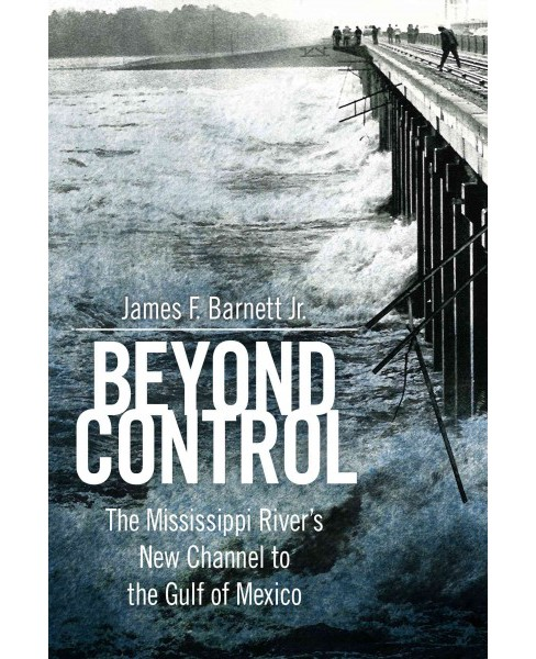 Beyond Control : The Mississippi River's New Channel to the Gulf of Mexico - by Jr. James F. Barnett - image 1 of 1