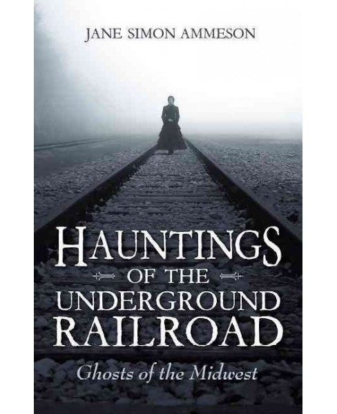 Hauntings of the Underground Railroad : Ghosts of the Midwest (Paperback) (Jane Simon Ammeson) - image 1 of 1