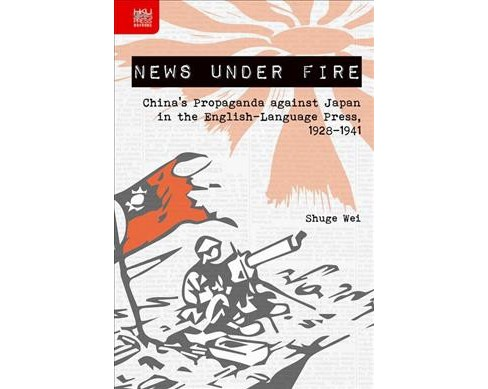 News Under Fire : China's Propaganda Against Japan in the English-Language Press, 1928-1941 (Hardcover) - image 1 of 1