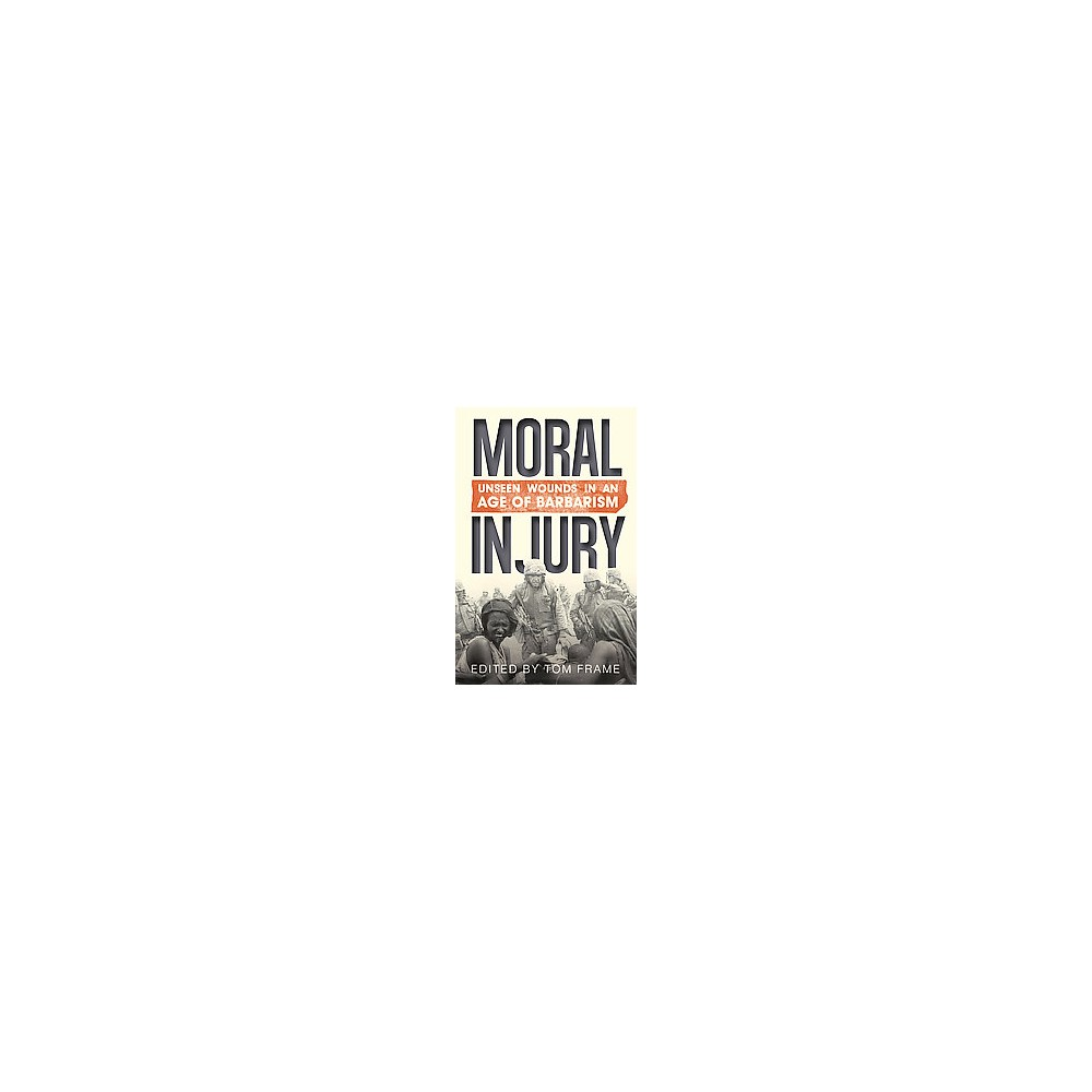Moral Injury : Unseen Wounds in an Age of Barbarism (Paperback)