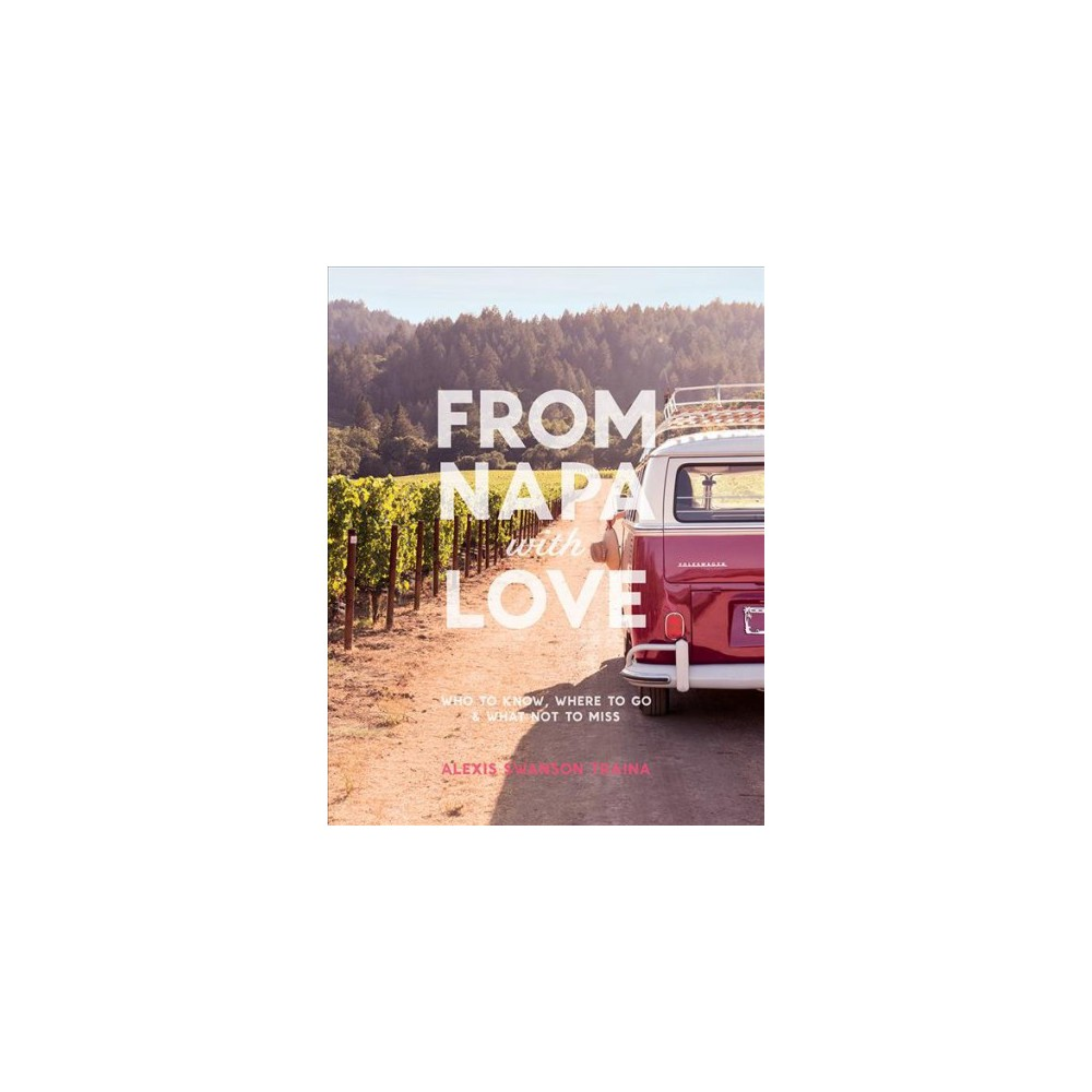 From Napa With Love : Who to Know, Where to Go, and What Not to Miss - (Paperback)
