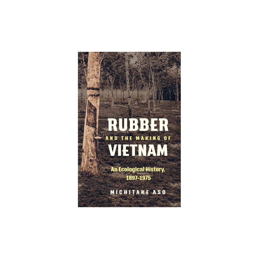 Rubber and the Making of Vietnam : An Ecological History 1897-1975 - by Michitake Aso (Paperback)