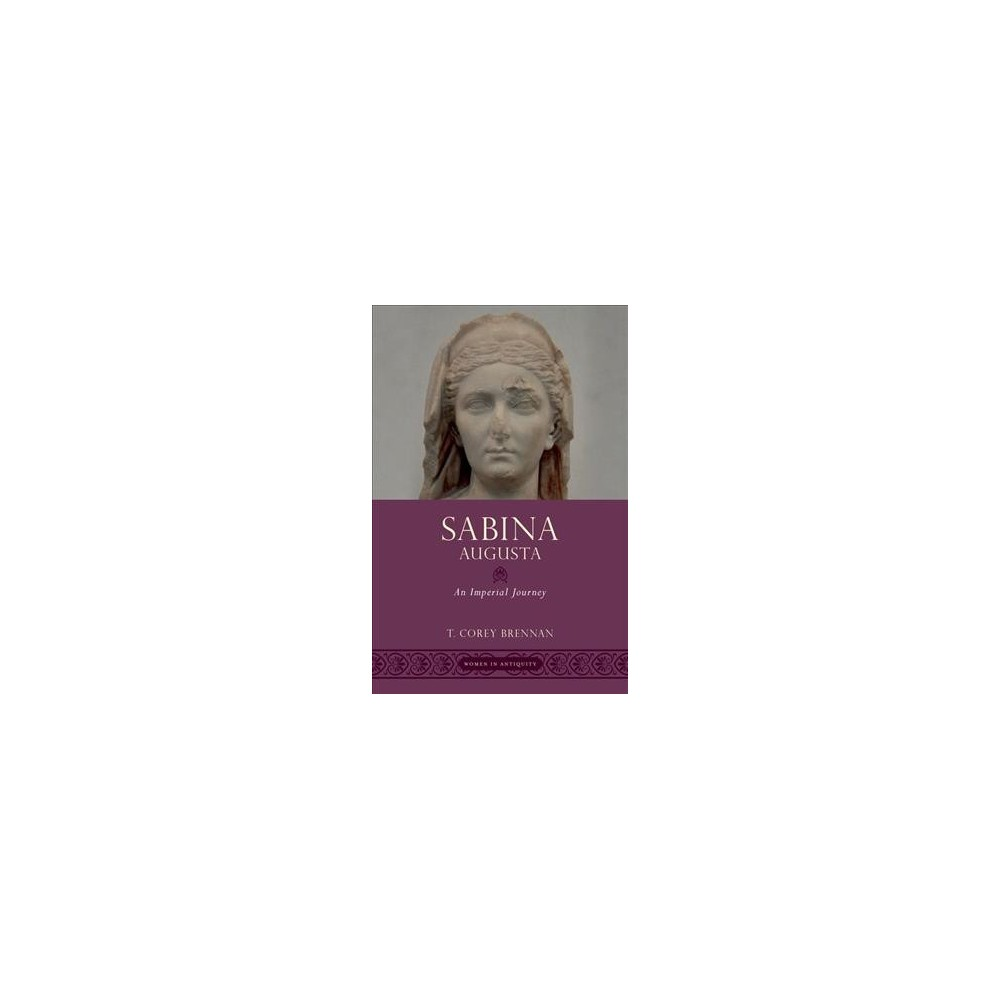 Sabina Augusta : An Imperial Journey - (Women in Antiquity) by T. Corey Brennan (Hardcover)