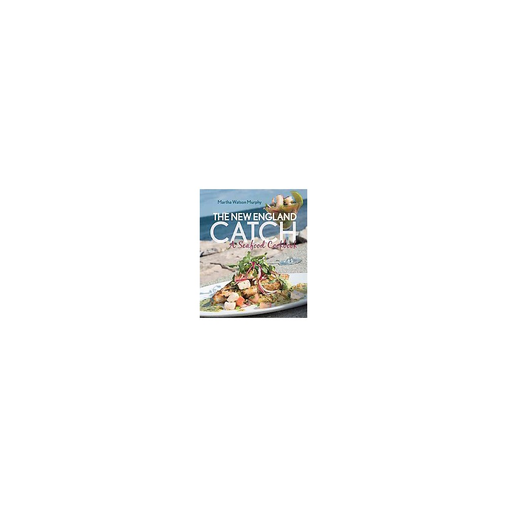 New England Catch : A Seafood Cookbook - by Martha Watson Murphy (Hardcover)