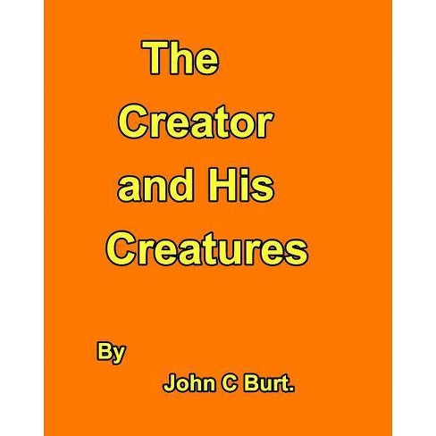 The Creator and His Creatures. - by  John C Burt (Paperback) - image 1 of 1
