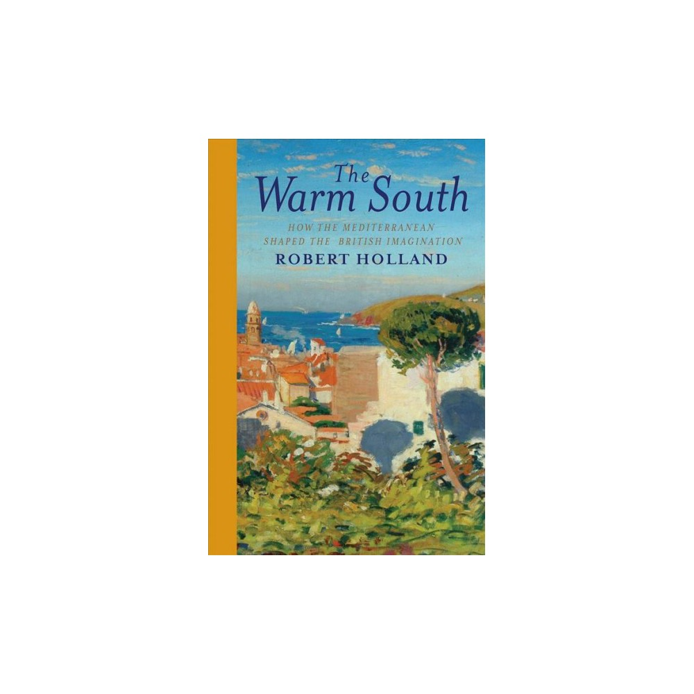 Warm South : How the Mediterranean Shaped the British Imagination - by Robert Holland (Hardcover)