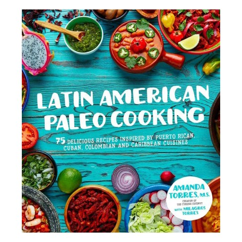 Latin American Paleo Cooking Over 80 Traditional Recipes Made