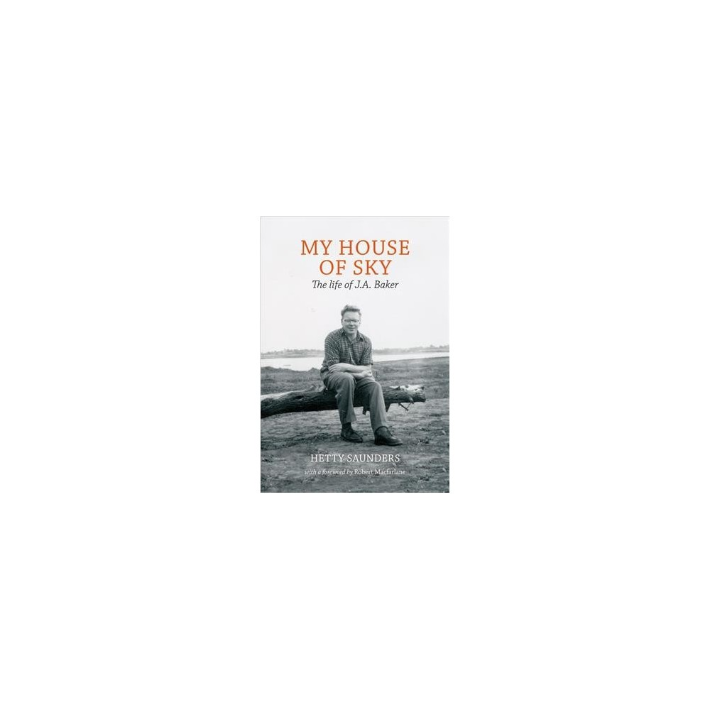 My House of Sky : The Life and Work of J. A. Baker - by Hetty Saunders (Hardcover)