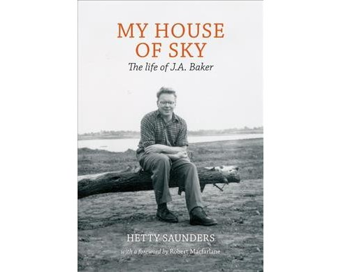 My House of Sky : The Life and Work of J. A. Baker -  by Hetty Saunders (Hardcover) - image 1 of 1