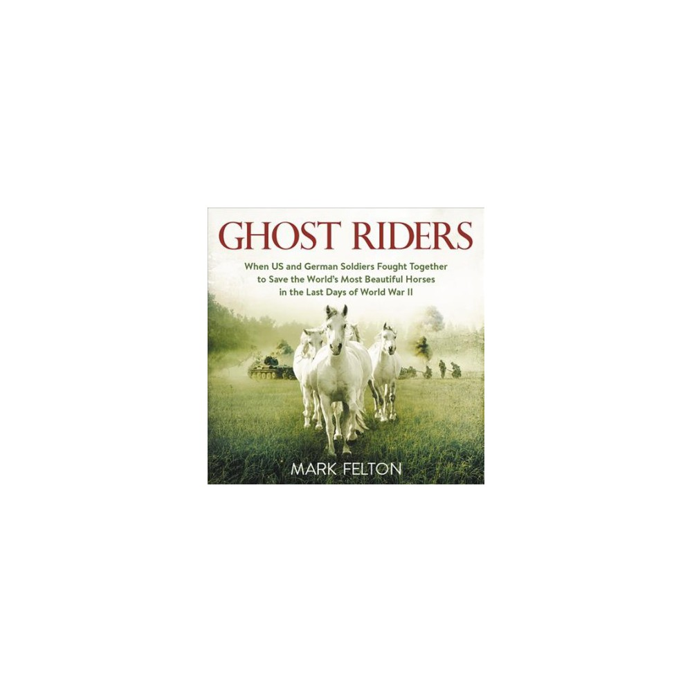 Ghost Riders : When US and German Soldiers Fought Together to Save the World's Most Beautiful Horses in