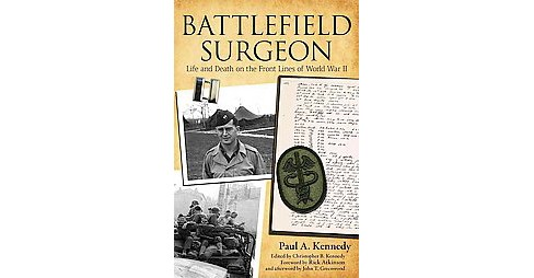 Battlefield Surgeon : Life and Death on the Front Lines of World War II (Hardcover) (Paul A. Kennedy) - image 1 of 1