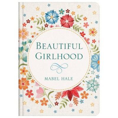 Beautiful Girlhood - by  Mabel Hale (Hardcover)
