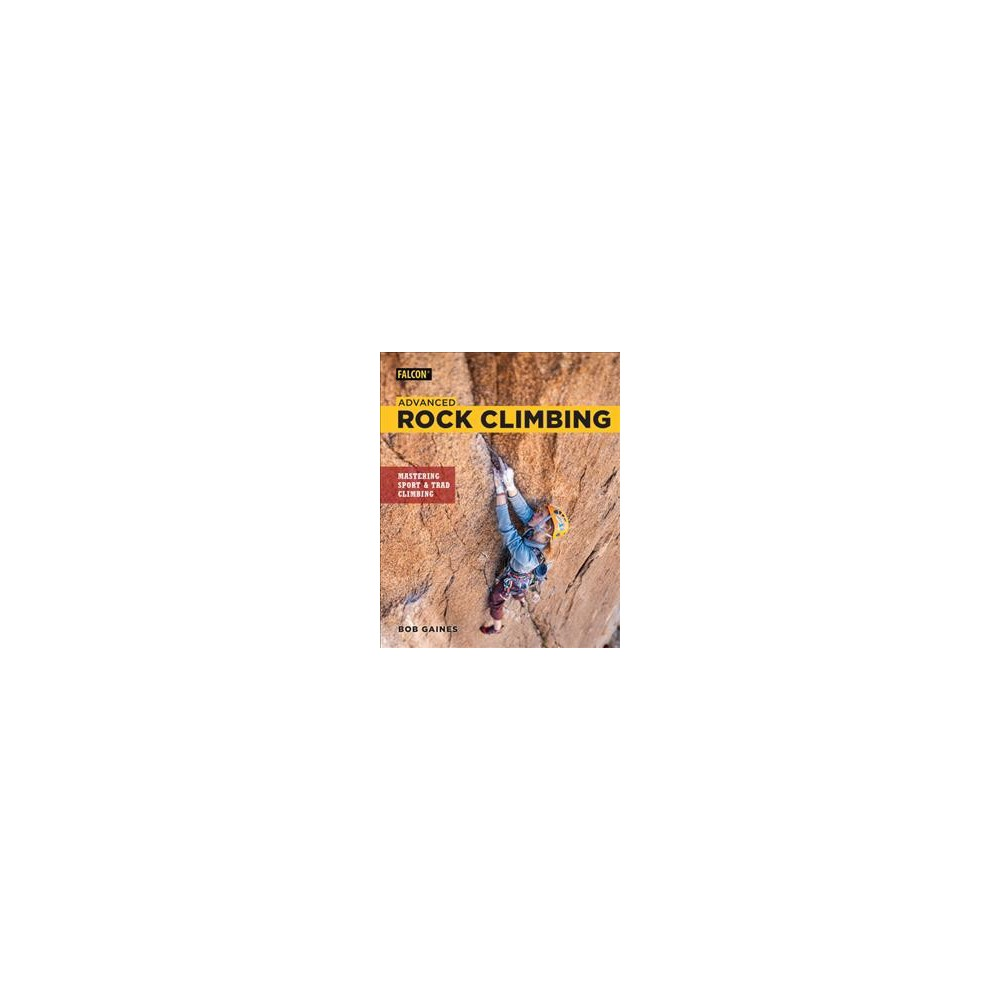 Advanced Rock Climbing : Mastering Sport and Trad Climbing - by Bob Gaines (Paperback)