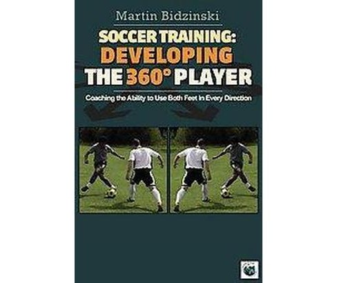 Soccer Training: Developing the 360 Degree Player : Coaching the Ability to Use Both Feet in Every - image 1 of 1