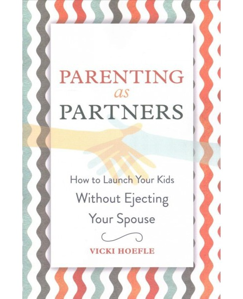 Parenting As Partners : How to Launch Your Kids Without Ejecting Your Spouse (Paperback) (Vicki Hoefle) - image 1 of 1