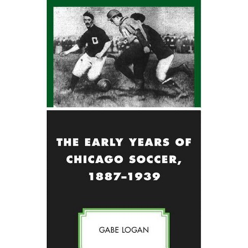 The Early Years of Chicago Soccer, 1887-1939 - (Sport, Identity, and Culture) by  Gabe Logan (Hardcover) - image 1 of 1
