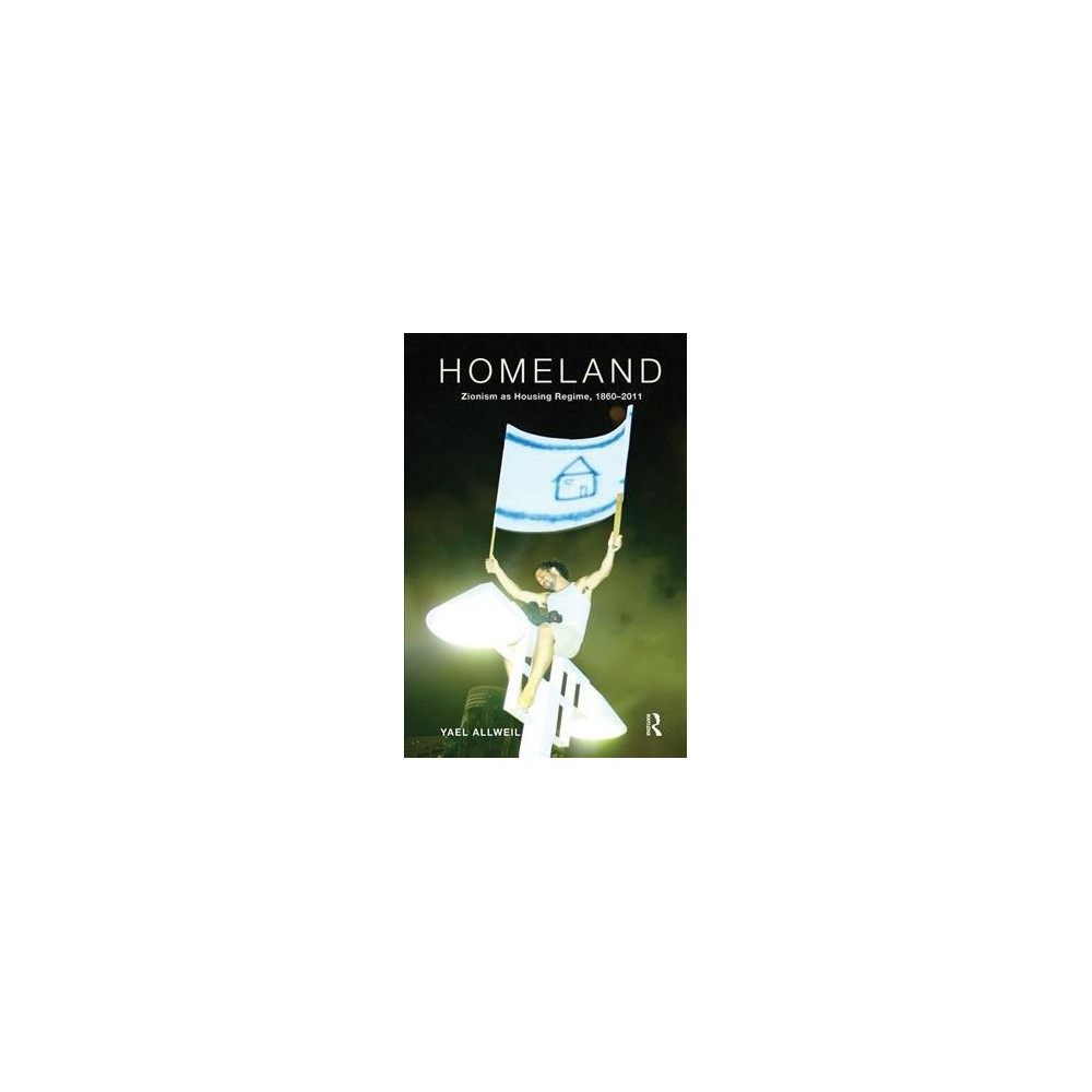 Homeland : Zionism As Housing Regime, 1860–2011 - by Yael Allweil (Paperback)