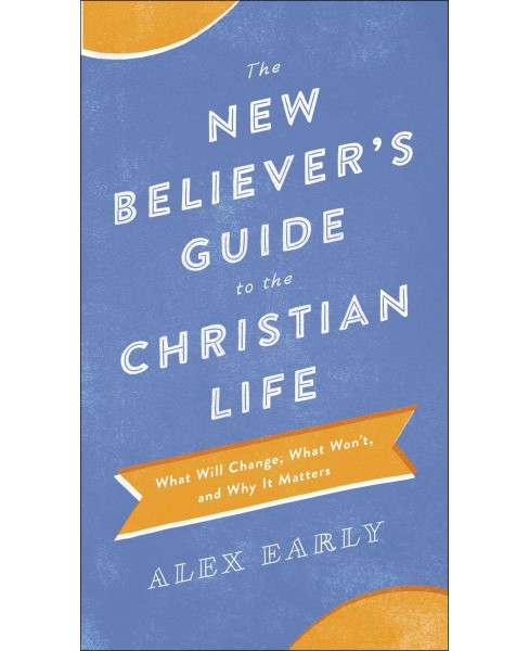 New Believer's Guide to the Christian Life : What Will Change, What Won't, and Why It Matters - image 1 of 1