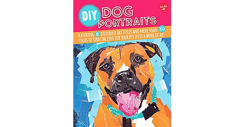 DIY Dog Portraits : Featuring 8 Different Art Styles and More Than 30 Ideas to Turn the Love for Your - image 1 of 1