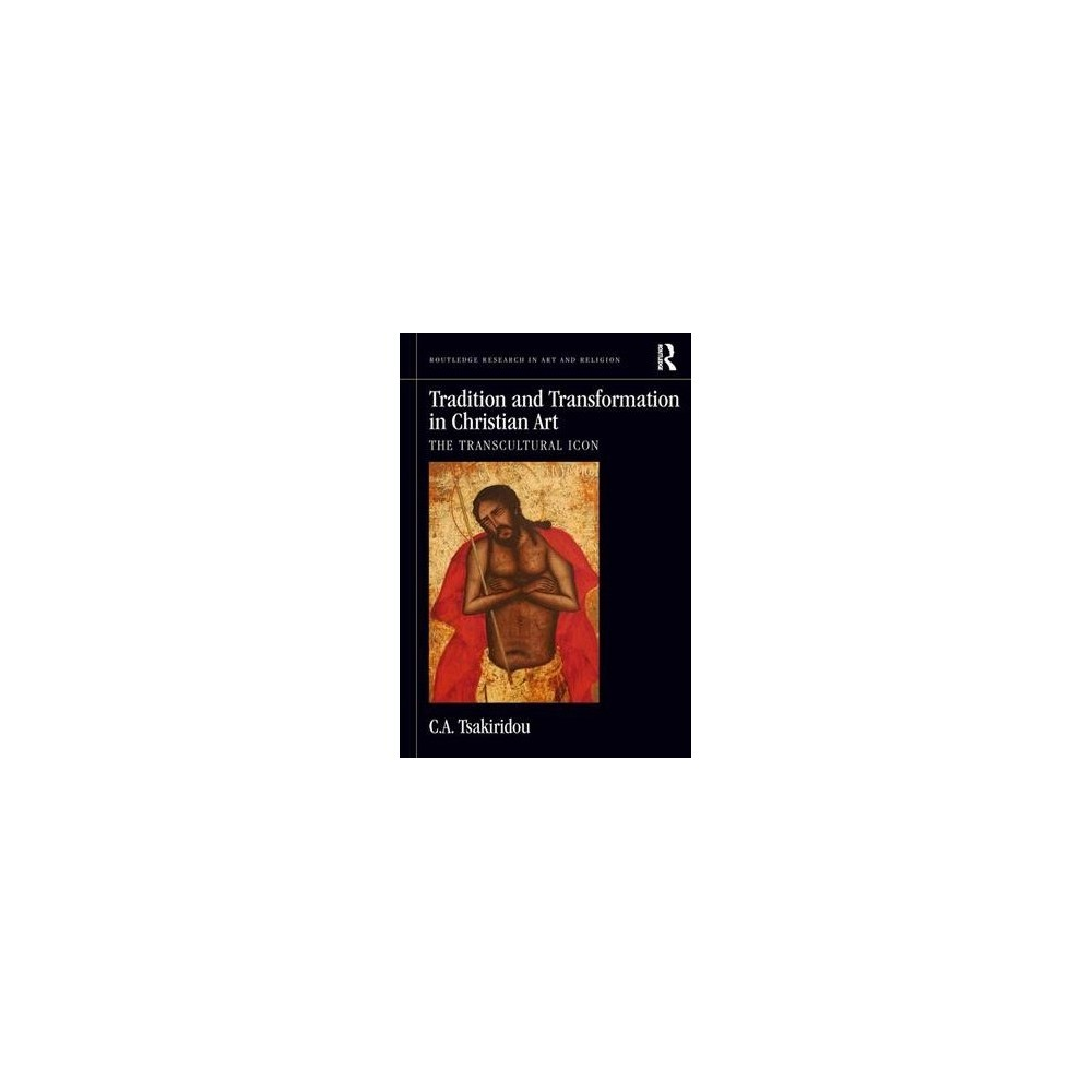 Tradition and Transformation in Christian Art : The Transcultural Icon - by C. A. Tsakiridou (Hardcover)