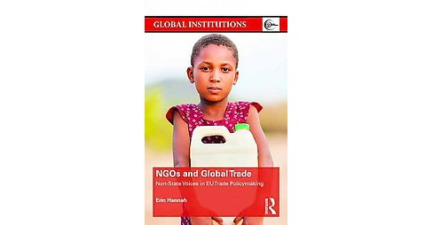 NGOs and Global Trade : Non-State Voices in EU Trade Policymaking (Hardcover) (Erin Hannah) - image 1 of 1