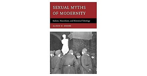 Sexual Myths of Modernity : Sadism, Masochism, and Historical Teleology (Hardcover) (Alison M. Moore) - image 1 of 1