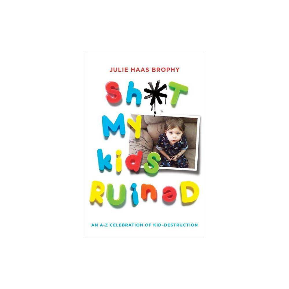 Sh*t My Kids Ruined - by Julie Haas Brophy (Paperback) A pictorial tribute to the filthy, distasteful, gross, and painful moments of parenthood, and the children who make it all possible. Kids: they are the light of your life--and the enemy of all things fragile, intact, and clean. But why cry over spilt milk . . . or paint . . . or the entire contents of a full-size swimming pool? A testament to the messiness of childhood (and parenting), and a memorial to the household items that perished along the way, here are never-before-seen photos and outrageous stories of VCRs jammed with toys, toilets clogged with clothes, and furniture accented with permanent marker. Torn-up computer keyboards and torn-out hair, botched family photos and mustard-covered treadmills--nothing is off limits to your darling, destructive offspring. So raise a broken glass and embrace the madness, because laughter is the only surefire way to keep your sh*t together.