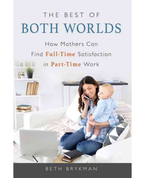 Best of Both Worlds : How Mothers Can Find Full-Time Satisfaction in Part-Time Work (Paperback) (Beth - image 1 of 1