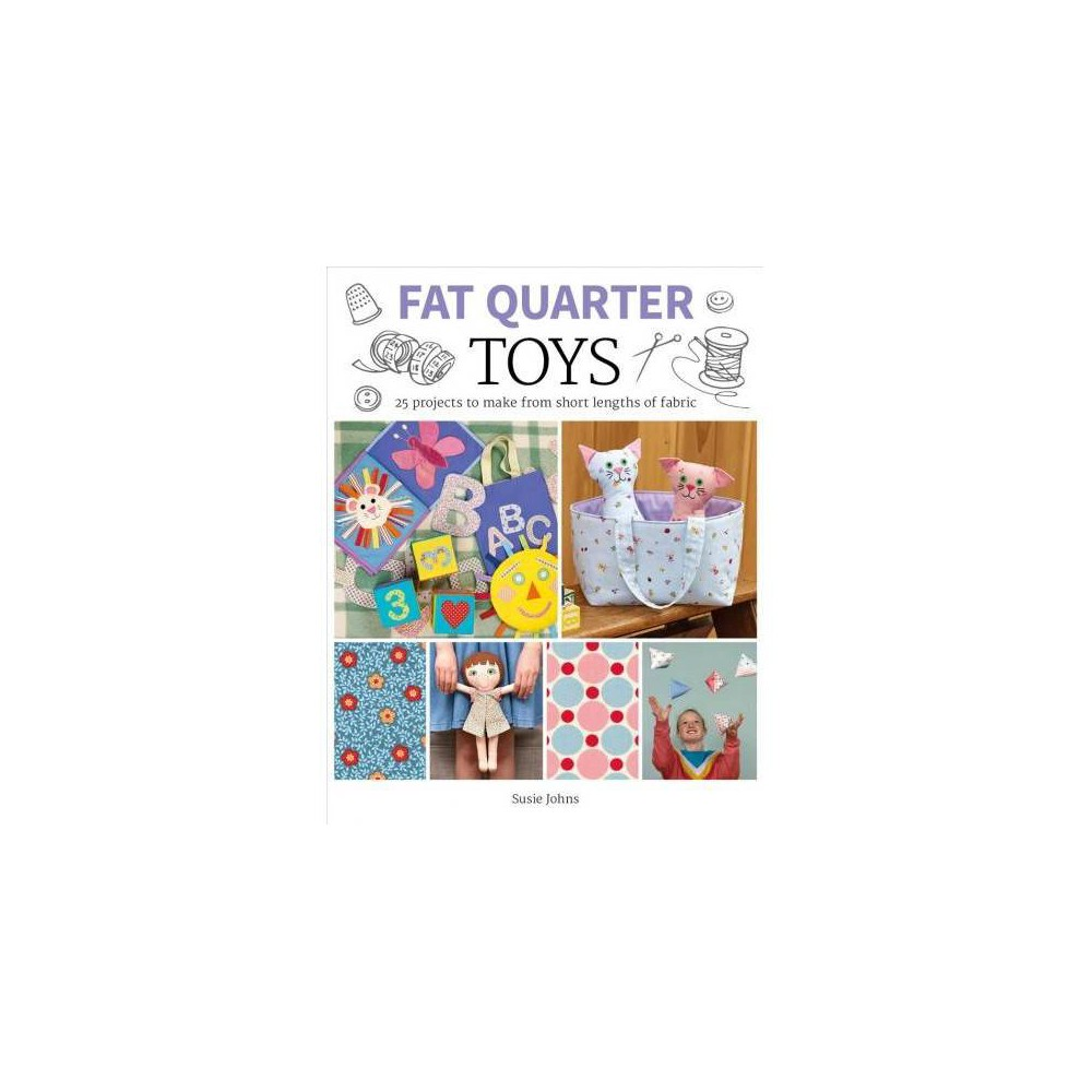 Fat Quarter : Toys: 25 Projects to Make from Short Lengths of Fabric - by Susie Johns (Paperback)
