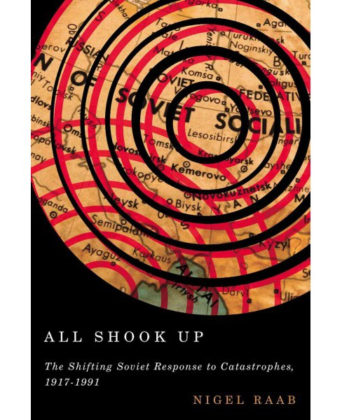 All Shook Up : The Shifting Soviet Response to Catastrophes, 1917-1991 -  by Nigel A. Raab (Hardcover) - image 1 of 1