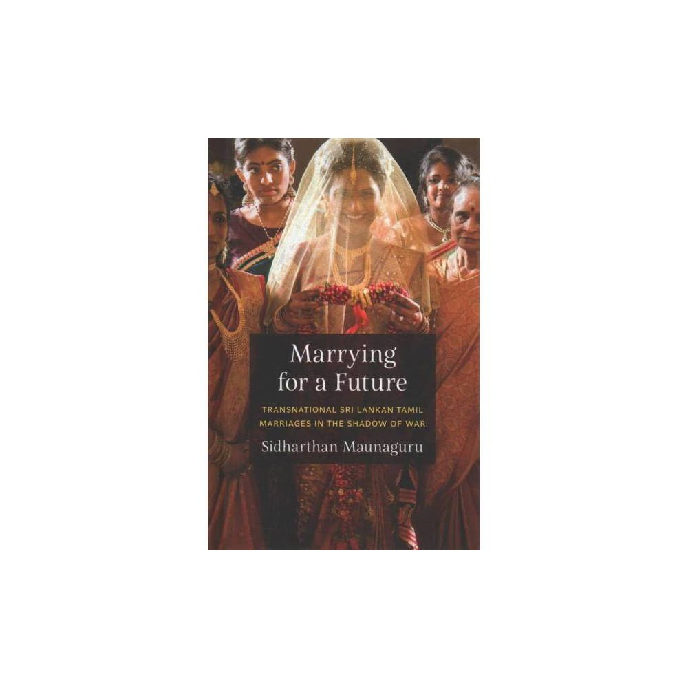 Marrying for a Future : Transnational Sri Lankan Tamil Marriages in the Shadow of War - (Hardcover)