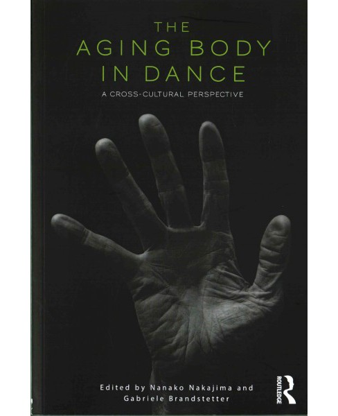 Aging Body in Dance : A Cross-cultural Perspective (Paperback) (Nanako Nakajima) - image 1 of 1