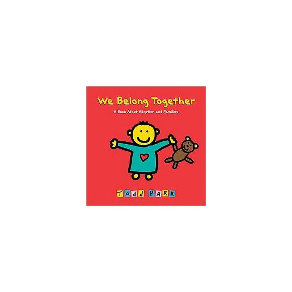 We Belong Together : A Book About Adoption and Families (School And Library) (Todd Parr)