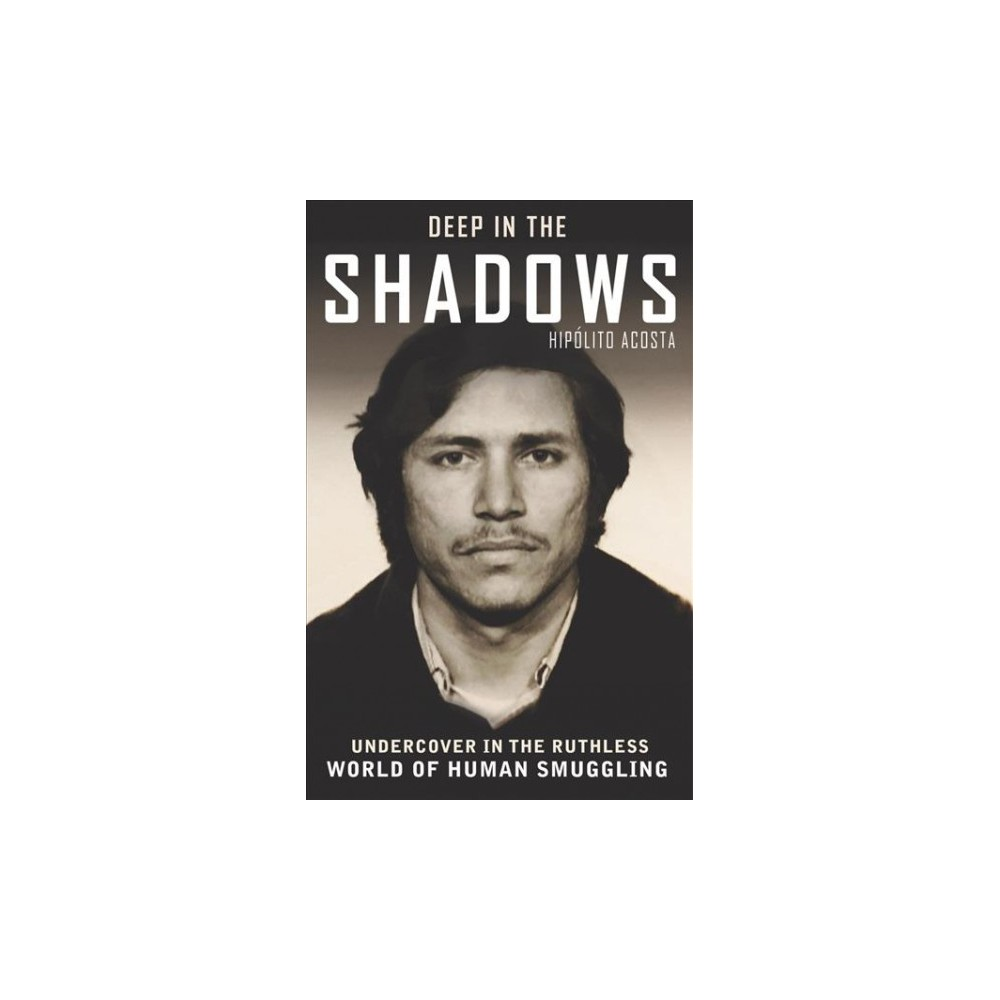 Deep in the Shadows : Undercover in the Ruthless World of Human Smuggling (Paperback) (Hipolita Acosta)