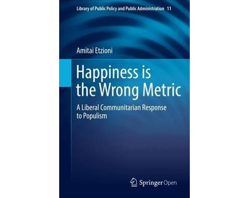 Happiness Is the Wrong Metric : Liberal Communitarianism in Response to Populism (Paperback) (Amitai - image 1 of 1