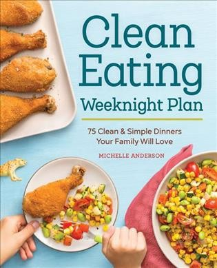 Clean Eating Weeknight Plan : 75 Clean & Simple Dinners Your Family Will Love (Paperback)(Michelle
