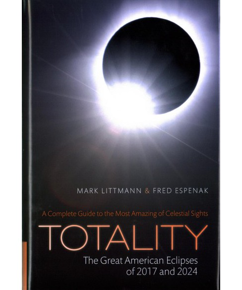 Totality : The Great American Eclipses of 2017 and 2024 (Hardcover) (Mark Littmann & Fred Espenak) - image 1 of 1
