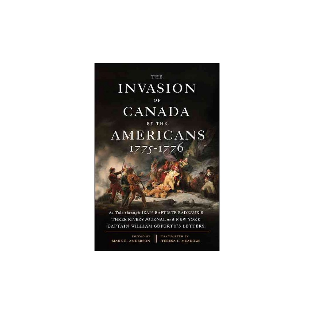 Invasion of Canada by the Americans, 1775-1776 : As Told Through Jean-Baptiste Badeaux's Three Rivers