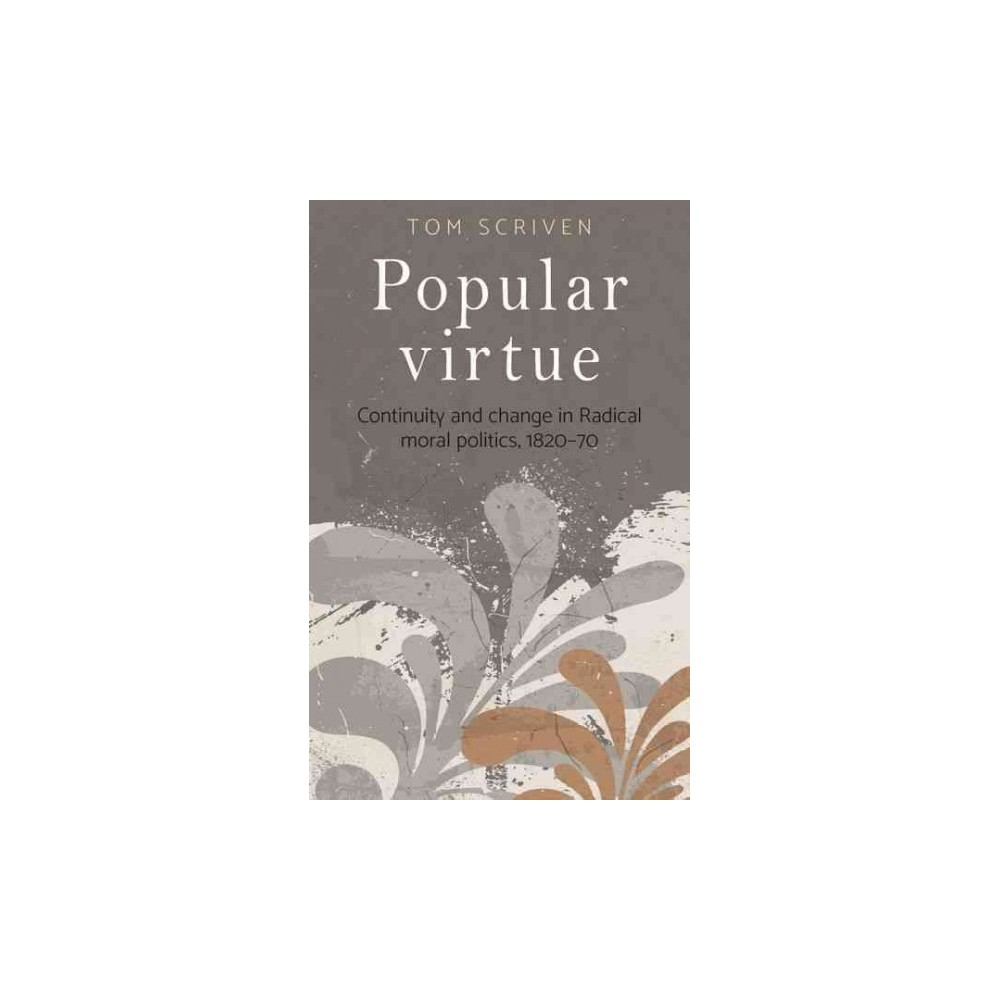 Popular Virtue : Continuity and Change in Radical Moral Politics 1820-70 (Hardcover) (Tom Scriven)
