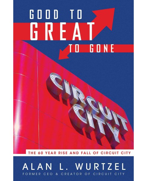 Good to Great to Gone : The 60 Year Rise and Fall of Circuit City (Paperback) (Alan Wurtzel) - image 1 of 1