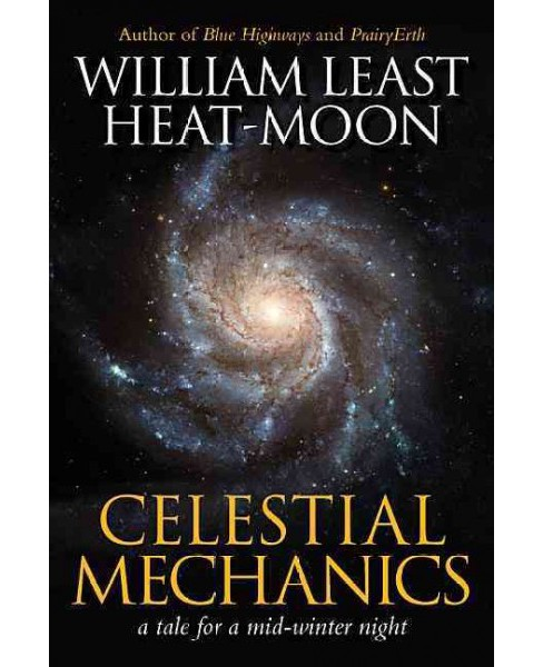 Celestial Mechanics : A Tale for a Mid-Winter Night -  by William Least Heat-Moon (Hardcover) - image 1 of 1