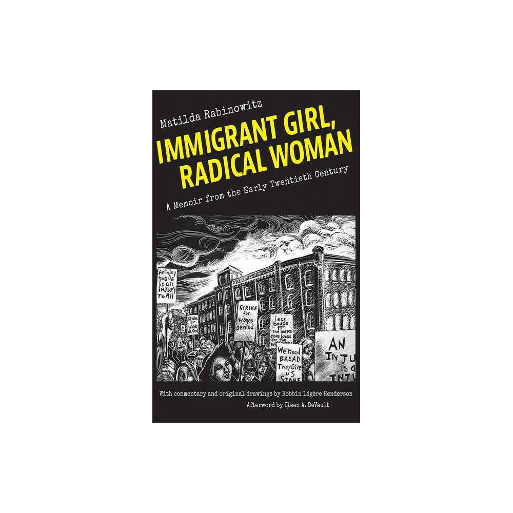 Immigrant Girl, Radical Woman - by Matilda Rabinowitz (Paperback) Matilda Rabinowitz's illustrated memoir challenges assumptions about the lives of early twentieth-century women. In Immigrant Girl, Radical Woman, Rabinowitz describes the ways in which she and her contemporaries rejected the intellectual and social restrictions imposed on women as they sought political and economic equality in the first half of the twentieth century. Rabinowitz devoted her labor and commitment to the notion that women should feel entitled to independence, equal rights, equal pay, and sexual and personal autonomy. Rabinowitz (1887-1963) immigrated to the United States from Ukraine at the age of thirteen. Radicalized by her experience in sweatshops, she became an organizer for the Industrial Workers of the World from 1912 to 1917 before choosing single motherhood in 1918. Big Bill Haywood once wrote, a book could be written about Matilda, but her memoir was intended as a private story for her grandchildren, Robbin L?g?re Henderson among them. Henderson's black-and white-scratchboard drawings illustrate Rabinowitz's life in the Pale of Settlement, the journey to America, political awakening and work as an organizer for the IWW, a turbulent romance, and her struggle to support herself and her child.