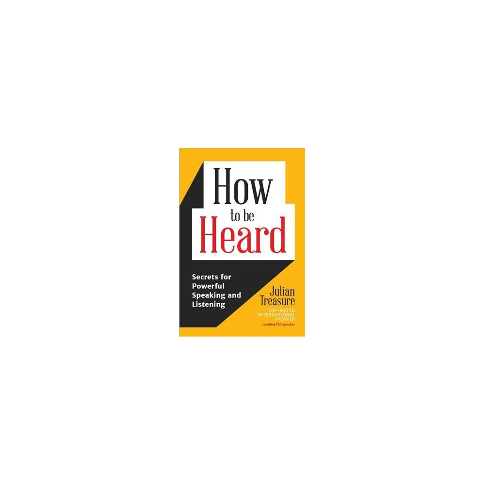 How to Be Heard : Secrets for Powerful Speaking and Listening - by Julian Treasure (Paperback)