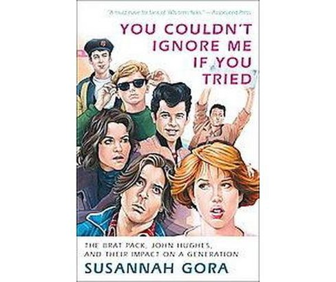 You Couldn't Ignore Me If You Tried : The Brat Pack, John Hughes, and Their Impact on a Generation - image 1 of 1