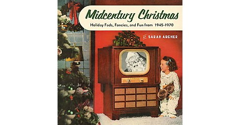Midcentury Christmas : Holiday Fads, Fancies, and Fun from 1945 to 1970 (Hardcover) (Sarah Archer) - image 1 of 1